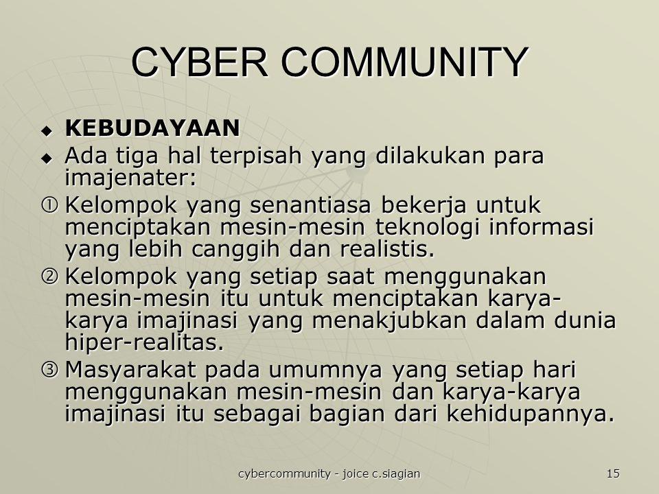 cybercommunity - joice c.siagian 15 CYBER COMMUNITY  KEBUDAYAAN  Ada tiga hal terpisah yang dilakukan para imajenater:  Kelompok yang senantiasa bekerja untuk menciptakan mesin-mesin teknologi informasi yang lebih canggih dan realistis.