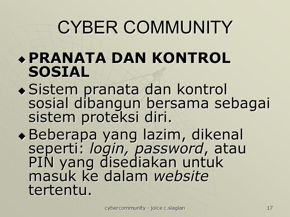 cybercommunity - joice c.siagian 17 CYBER COMMUNITY  PRANATA DAN KONTROL SOSIAL  Sistem pranata dan kontrol sosial dibangun bersama sebagai sistem proteksi diri.