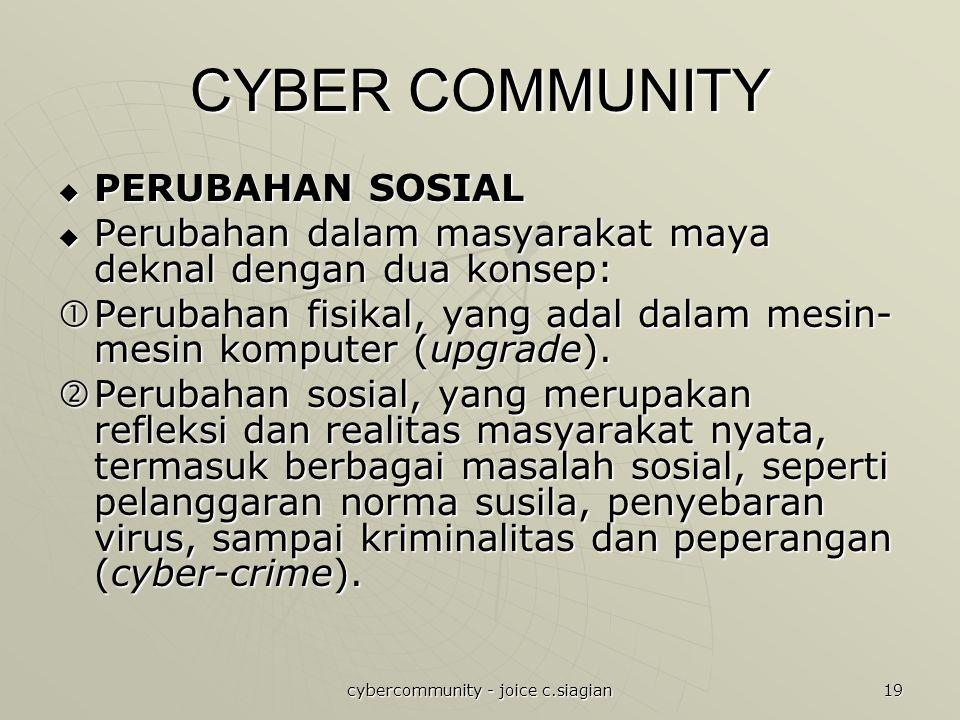 cybercommunity - joice c.siagian 19 CYBER COMMUNITY  PERUBAHAN SOSIAL  Perubahan dalam masyarakat maya deknal dengan dua konsep:  Perubahan fisikal, yang adal dalam mesin- mesin komputer (upgrade).