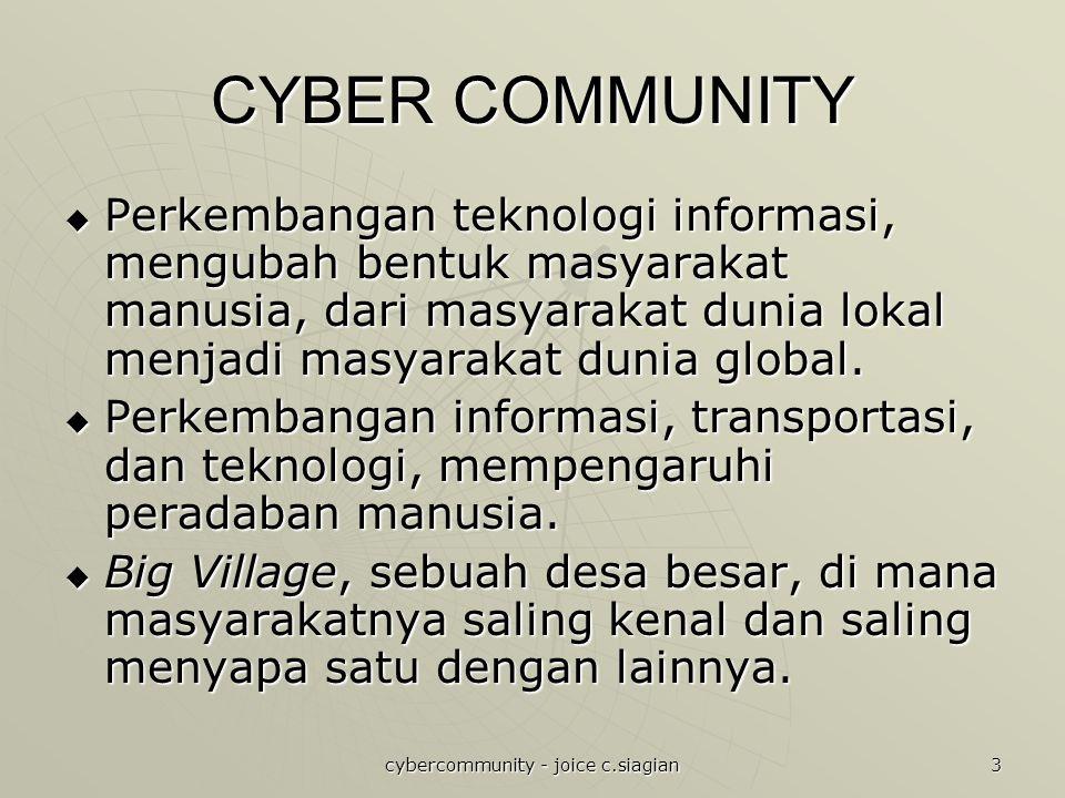 cybercommunity - joice c.siagian 3 CYBER COMMUNITY  Perkembangan teknologi informasi, mengubah bentuk masyarakat manusia, dari masyarakat dunia lokal menjadi masyarakat dunia global.