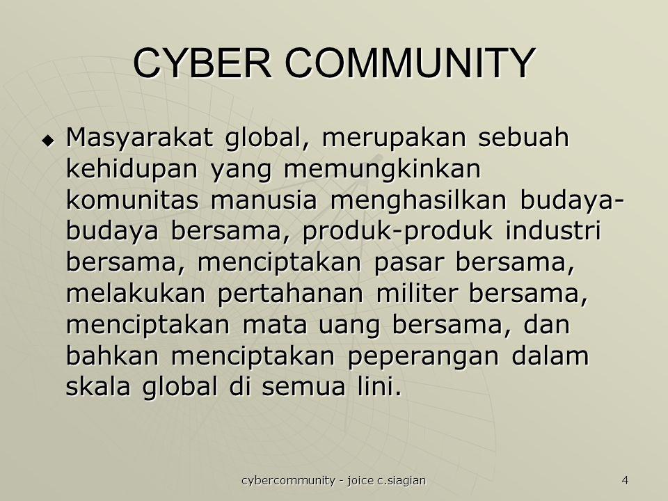 cybercommunity - joice c.siagian 4 CYBER COMMUNITY  Masyarakat global, merupakan sebuah kehidupan yang memungkinkan komunitas manusia menghasilkan bu