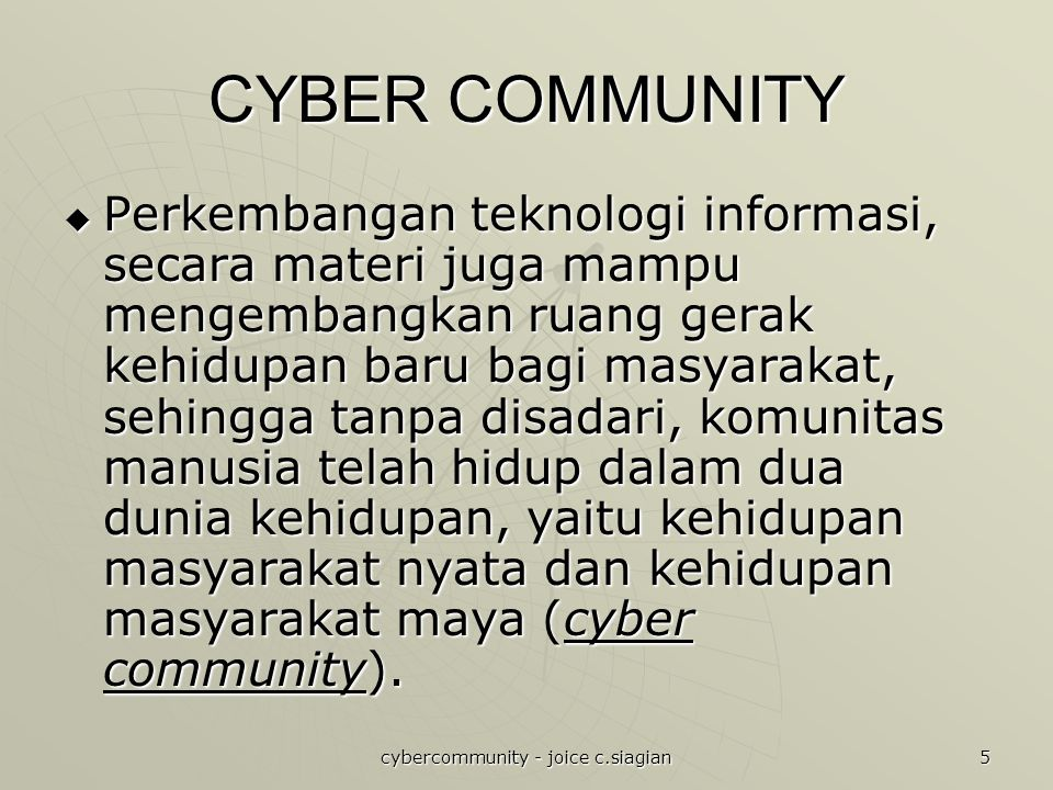 cybercommunity - joice c.siagian 5 CYBER COMMUNITY  Perkembangan teknologi informasi, secara materi juga mampu mengembangkan ruang gerak kehidupan baru bagi masyarakat, sehingga tanpa disadari, komunitas manusia telah hidup dalam dua dunia kehidupan, yaitu kehidupan masyarakat nyata dan kehidupan masyarakat maya (cyber community).