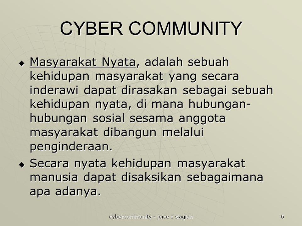cybercommunity - joice c.siagian 6 CYBER COMMUNITY  Masyarakat Nyata, adalah sebuah kehidupan masyarakat yang secara inderawi dapat dirasakan sebagai sebuah kehidupan nyata, di mana hubungan- hubungan sosial sesama anggota masyarakat dibangun melalui penginderaan.