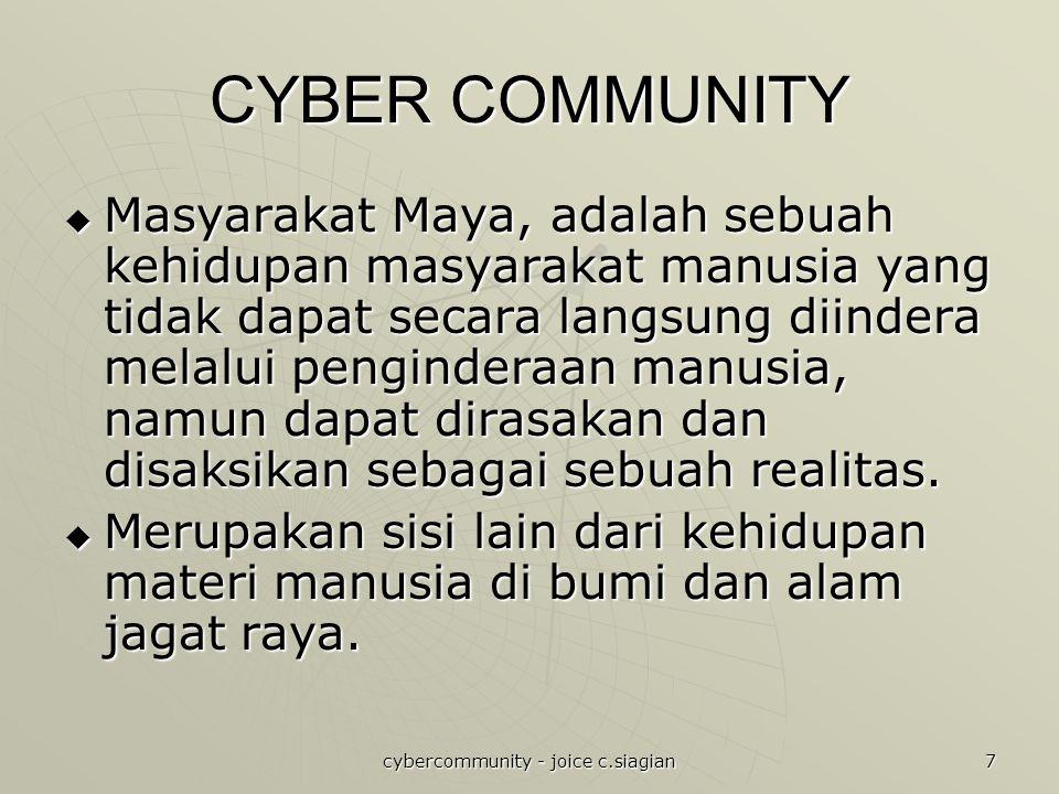 cybercommunity - joice c.siagian 7 CYBER COMMUNITY  Masyarakat Maya, adalah sebuah kehidupan masyarakat manusia yang tidak dapat secara langsung diindera melalui penginderaan manusia, namun dapat dirasakan dan disaksikan sebagai sebuah realitas.