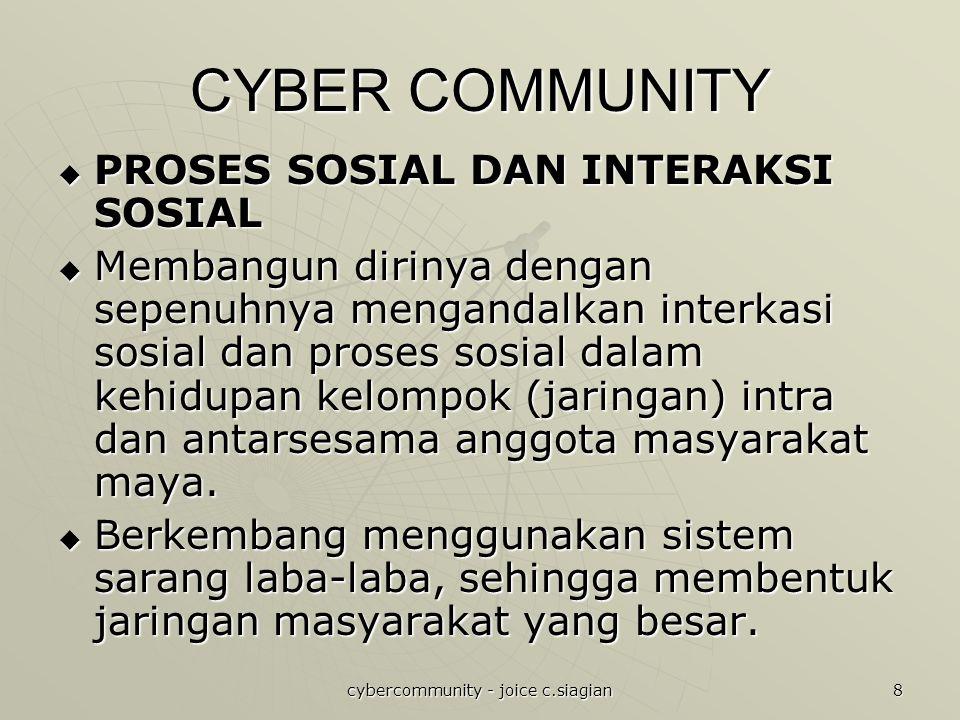 cybercommunity - joice c.siagian 8 CYBER COMMUNITY  PROSES SOSIAL DAN INTERAKSI SOSIAL  Membangun dirinya dengan sepenuhnya mengandalkan interkasi sosial dan proses sosial dalam kehidupan kelompok (jaringan) intra dan antarsesama anggota masyarakat maya.