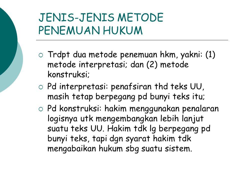 JENIS-JENIS METODE PENEMUAN HUKUM  Trdpt dua metode penemuan hkm, yakni: (1) metode interpretasi; dan (2) metode konstruksi;  Pd interpretasi: penaf