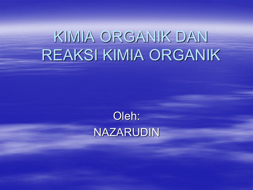 KIMIA ORGANIK DAN REAKSI KIMIA ORGANIK Oleh:NAZARUDIN