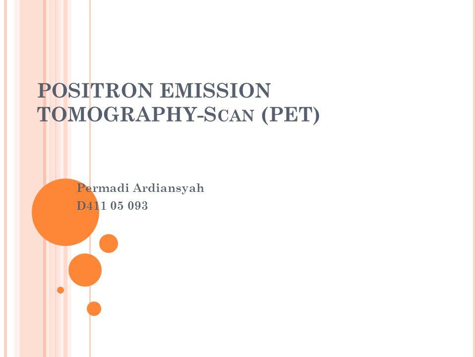 PENDAHULUAN Positron Emission Tomography (PET)-scan adalah metode terbaru untuk mencitrakan fisiologis tubuh manusia.