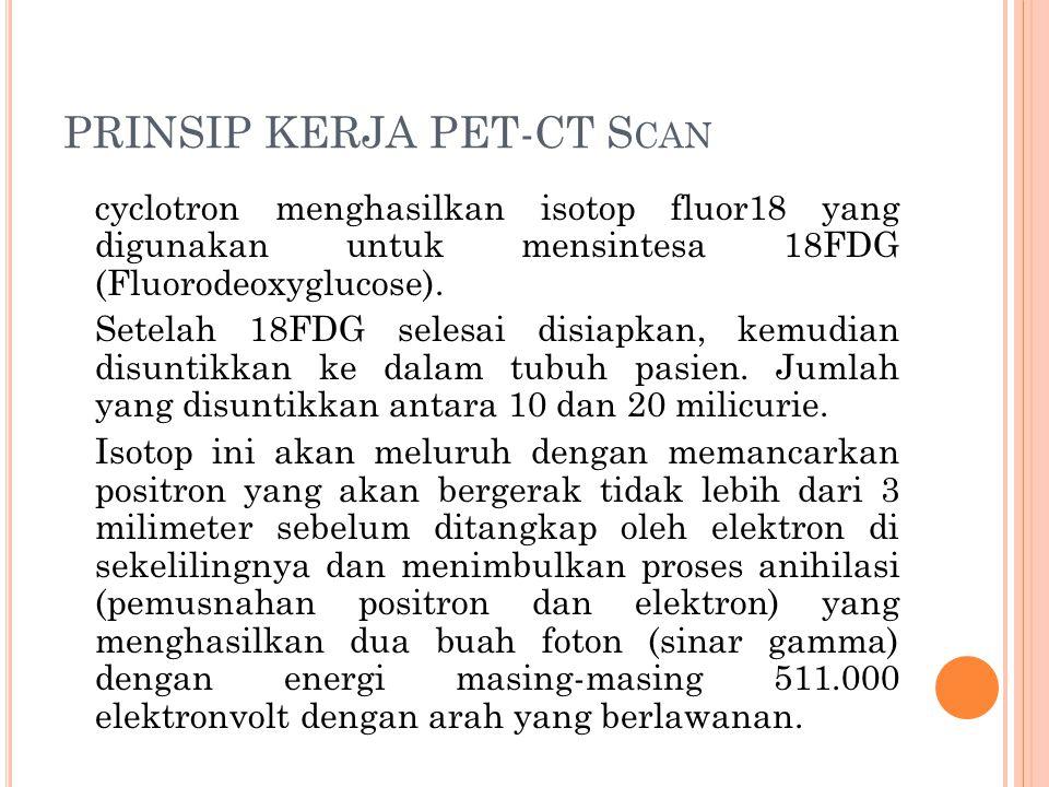 PRINSIP KERJA PET-CT S CAN cyclotron menghasilkan isotop fluor18 yang digunakan untuk mensintesa 18FDG (Fluorodeoxyglucose). Setelah 18FDG selesai dis