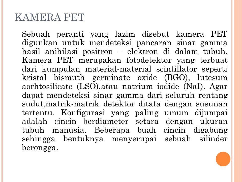 KAMERA PET Sebuah peranti yang lazim disebut kamera PET digunkan untuk mendeteksi pancaran sinar gamma hasil anihilasi positron – elektron di dalam tu