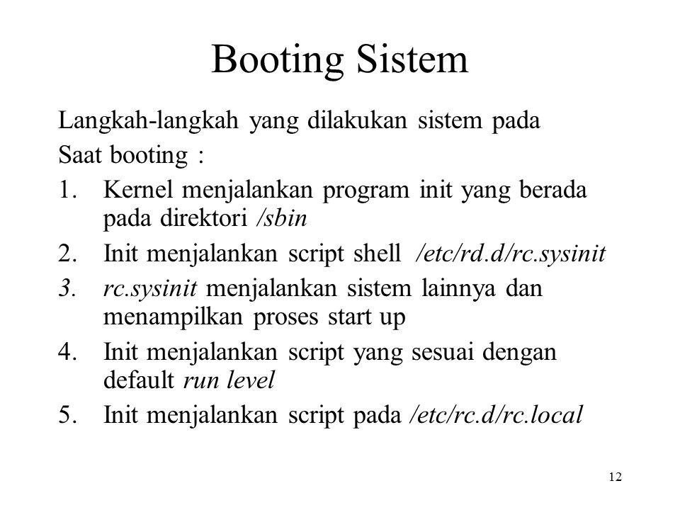 12 Booting Sistem Langkah-langkah yang dilakukan sistem pada Saat booting : 1.Kernel menjalankan program init yang berada pada direktori /sbin 2.Init menjalankan script shell /etc/rd.d/rc.sysinit 3.rc.sysinit menjalankan sistem lainnya dan menampilkan proses start up 4.Init menjalankan script yang sesuai dengan default run level 5.Init menjalankan script pada /etc/rc.d/rc.local