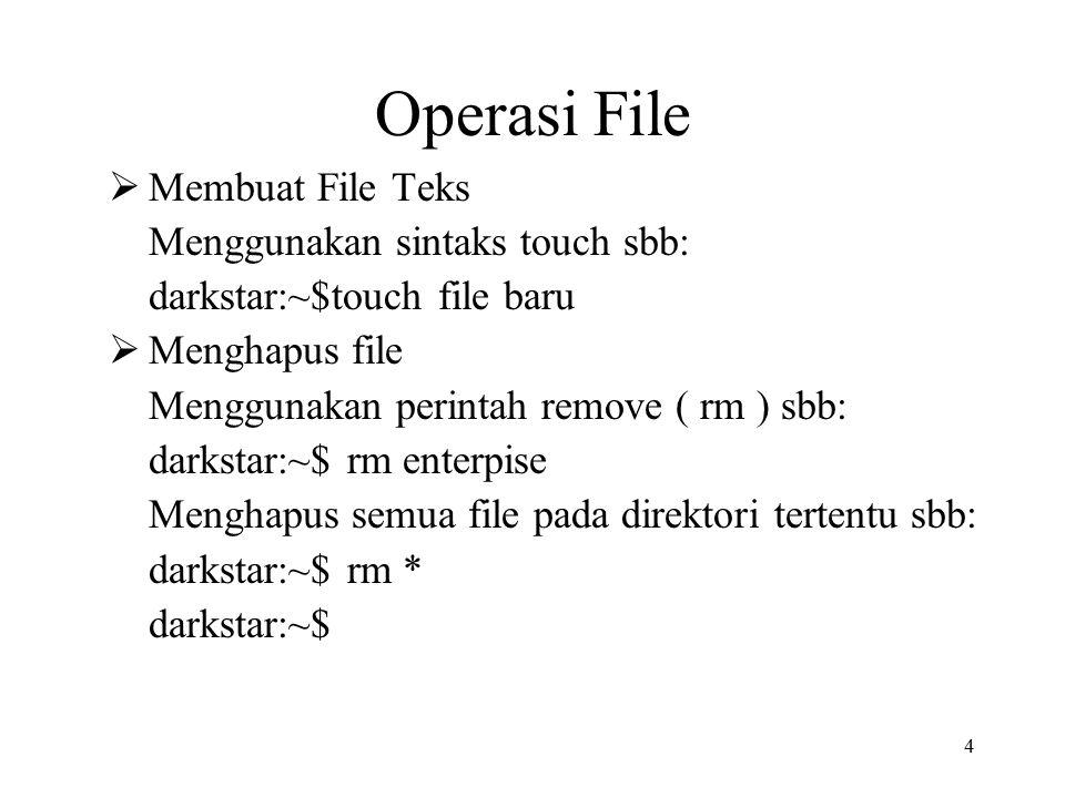 4 Operasi File  Membuat File Teks Menggunakan sintaks touch sbb: darkstar:~$touch file baru  Menghapus file Menggunakan perintah remove ( rm ) sbb: darkstar:~$ rm enterpise Menghapus semua file pada direktori tertentu sbb: darkstar:~$ rm * darkstar:~$