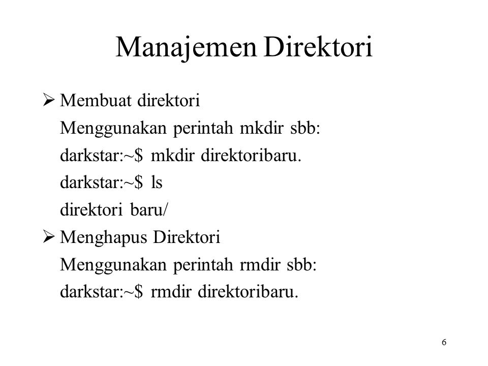 6 Manajemen Direktori  Membuat direktori Menggunakan perintah mkdir sbb: darkstar:~$ mkdir direktoribaru. darkstar:~$ ls direktori baru/  Menghapus