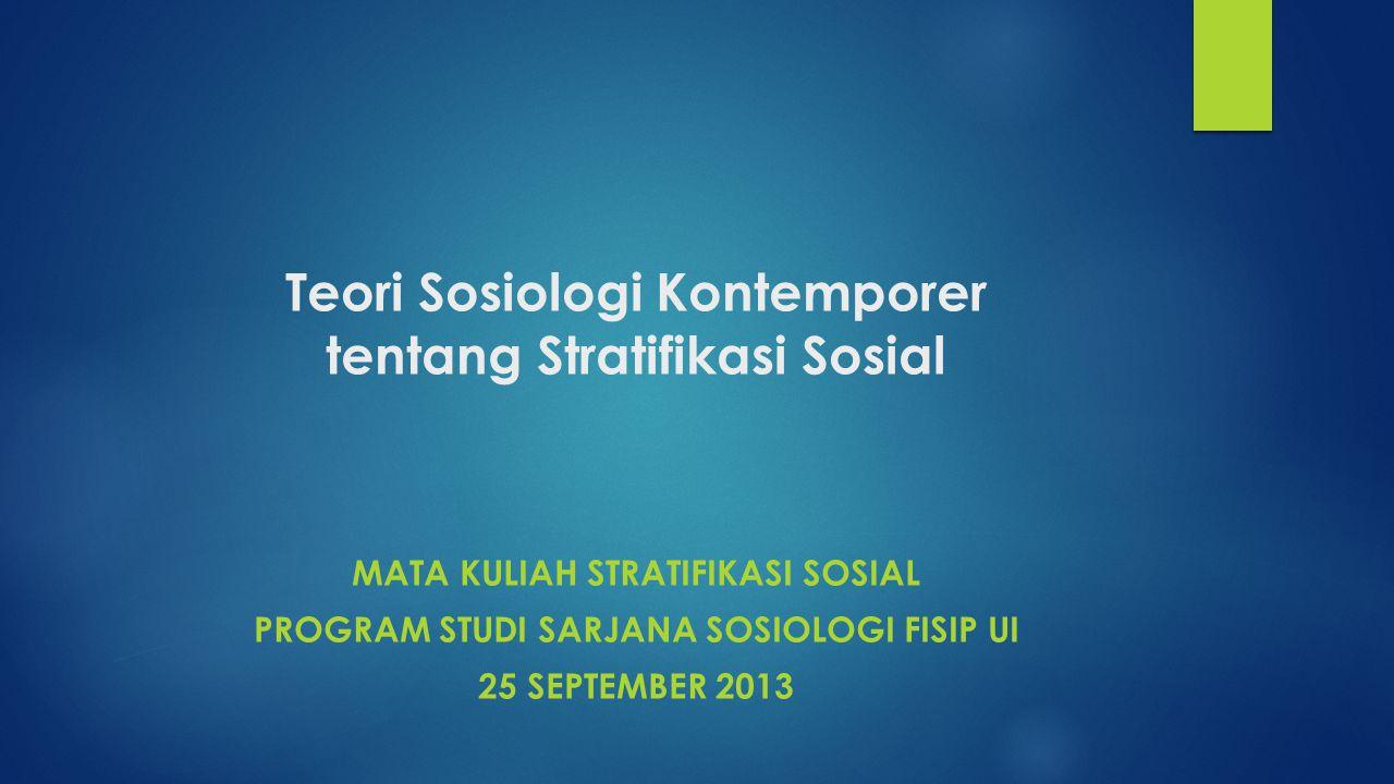 Teori Sosiologi Kontemporer tentang Stratifikasi Sosial MATA KULIAH STRATIFIKASI SOSIAL PROGRAM STUDI SARJANA SOSIOLOGI FISIP UI 25 SEPTEMBER 2013
