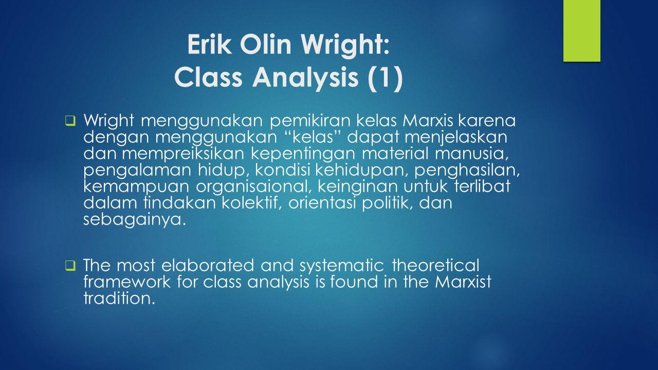 "Erik Olin Wright: Class Analysis (1)  Wright menggunakan pemikiran kelas Marxis karena dengan menggunakan ""kelas"" dapat menjelaskan dan mempreiksikan"