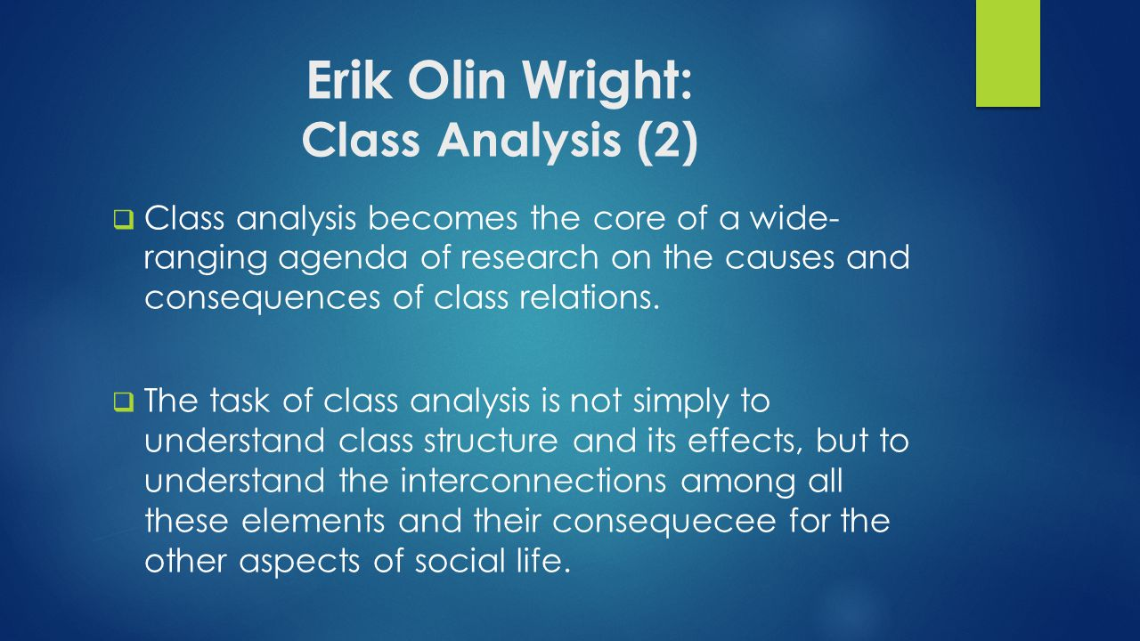Erik Olin Wright: Class Analysis (2)  Class analysis becomes the core of a wide- ranging agenda of research on the causes and consequences of class relations.