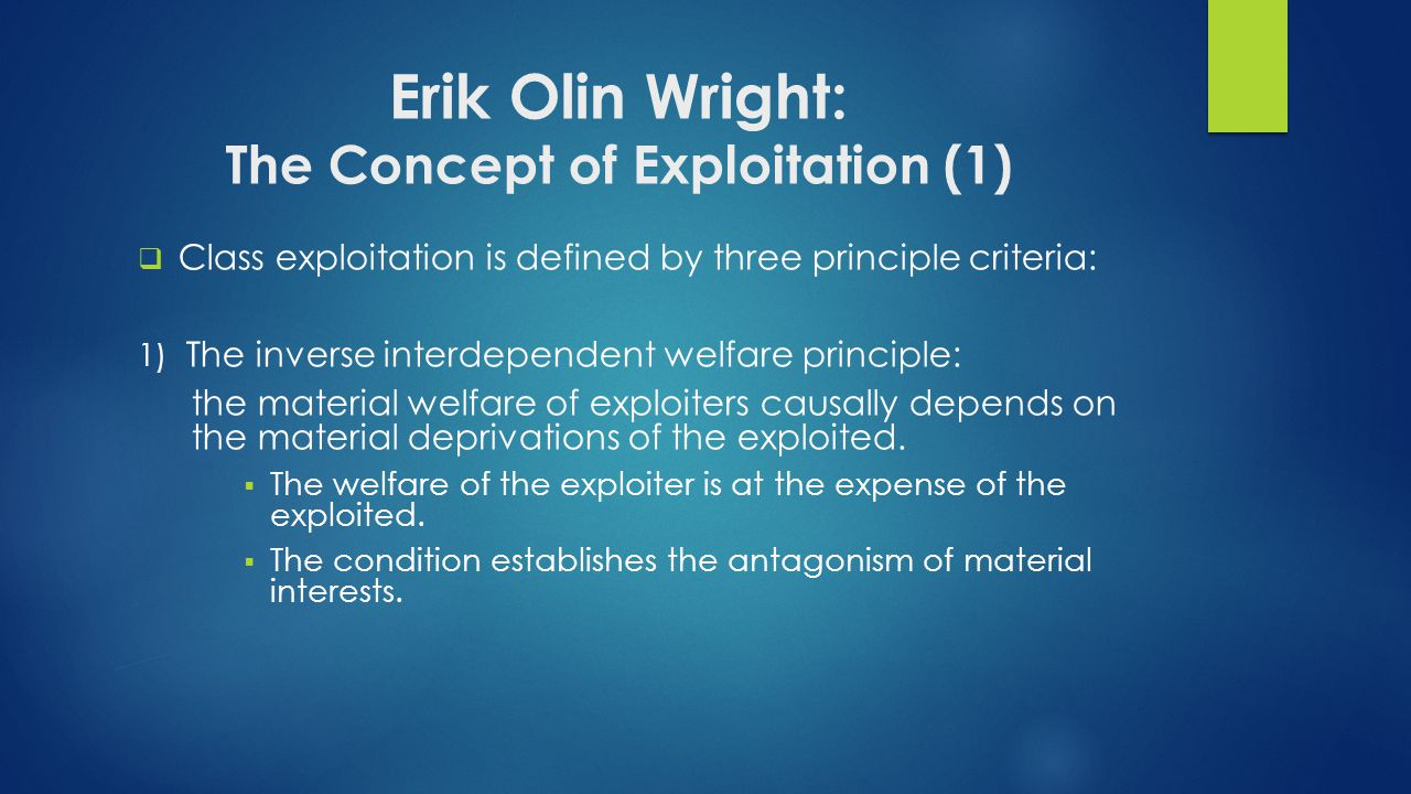 Erik Olin Wright: The Concept of Exploitation (1)  Class exploitation is defined by three principle criteria: 1) The inverse interdependent welfare principle: the material welfare of exploiters causally depends on the material deprivations of the exploited.