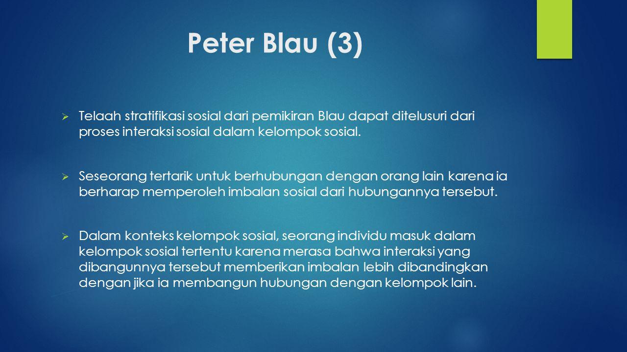 Peter Blau (3)  Telaah stratifikasi sosial dari pemikiran Blau dapat ditelusuri dari proses interaksi sosial dalam kelompok sosial.  Seseorang terta