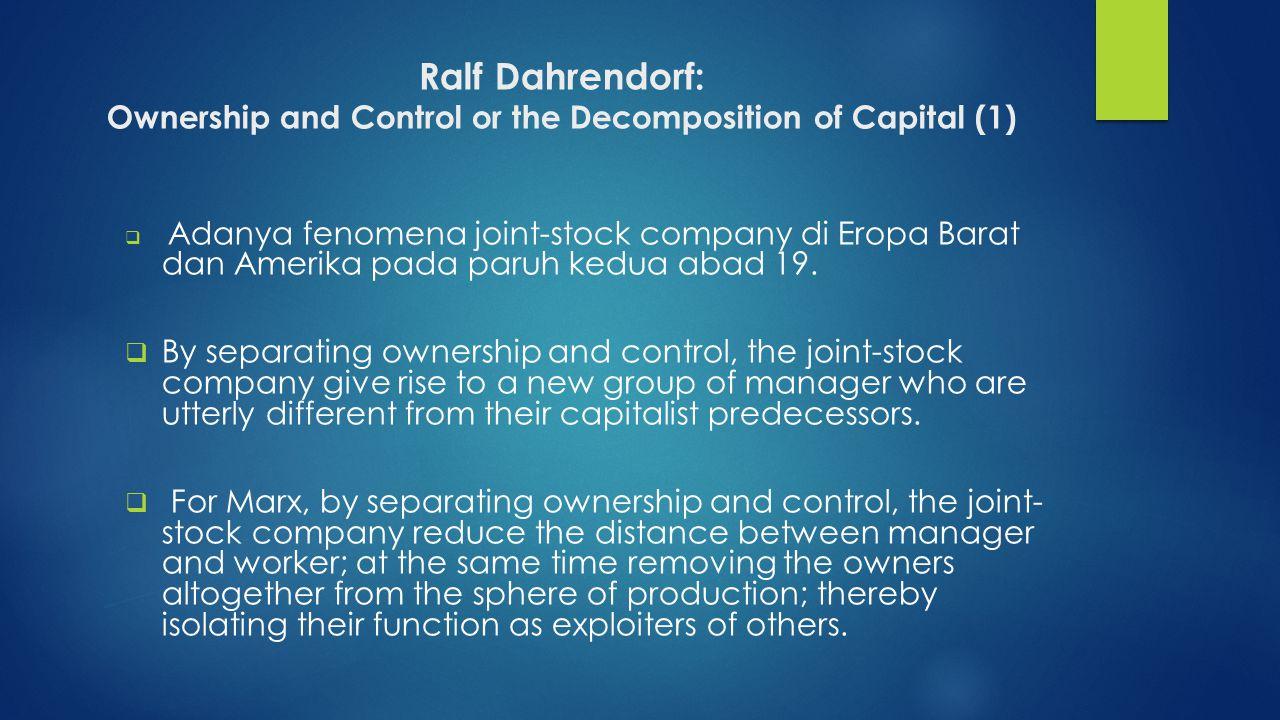 Ralf Dahrendorf: Ownership and Control or the Decomposition of Capital (1)  Adanya fenomena joint-stock company di Eropa Barat dan Amerika pada paruh