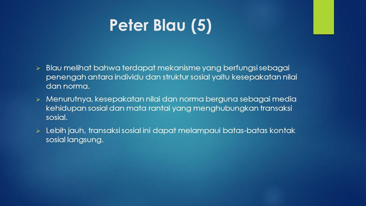 Peter Blau (5)  Blau melihat bahwa terdapat mekanisme yang berfungsi sebagai penengah antara individu dan struktur sosial yaitu kesepakatan nilai dan