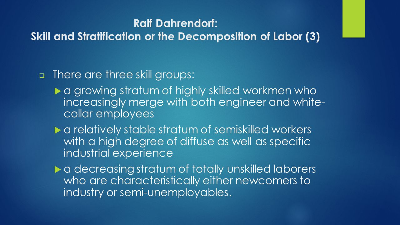 Ralf Dahrendorf: Skill and Stratification or the Decomposition of Labor (3)  There are three skill groups:  a growing stratum of highly skilled workmen who increasingly merge with both engineer and white- collar employees  a relatively stable stratum of semiskilled workers with a high degree of diffuse as well as specific industrial experience  a decreasing stratum of totally unskilled laborers who are characteristically either newcomers to industry or semi-unemployables.
