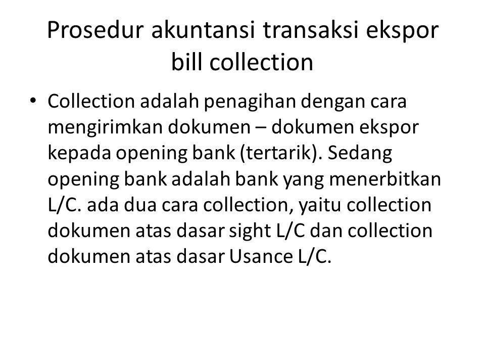 Prosedur akuntansi transaksi ekspor bill collection Collection adalah penagihan dengan cara mengirimkan dokumen – dokumen ekspor kepada opening bank (