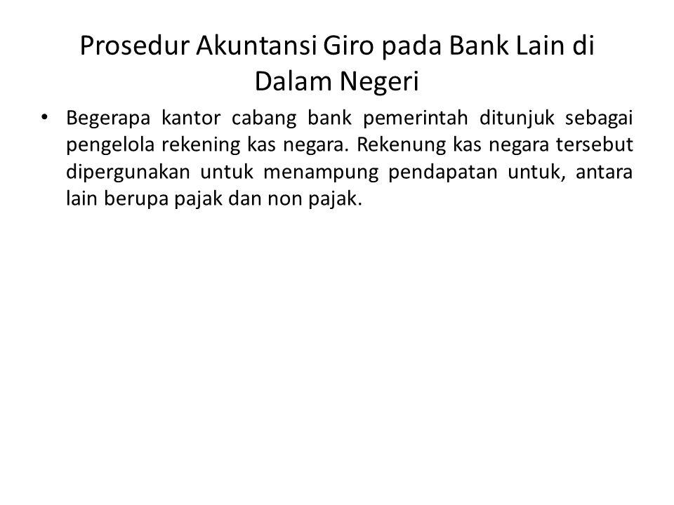 Prosedur Akuntansi Giro pada Bank Lain di Dalam Negeri Begerapa kantor cabang bank pemerintah ditunjuk sebagai pengelola rekening kas negara. Rekenung