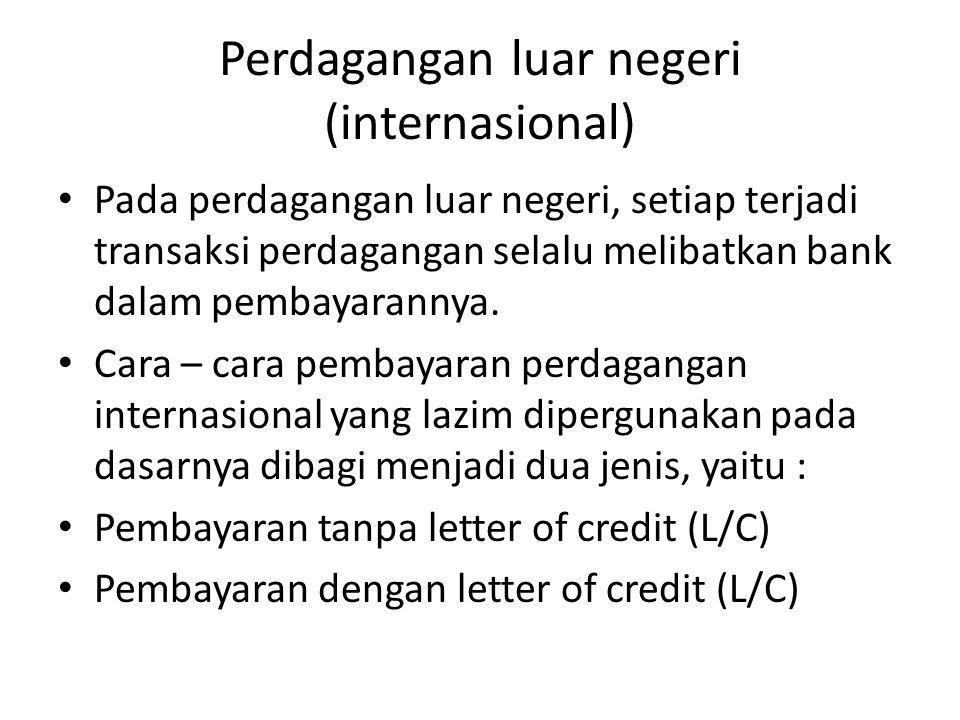Perdagangan luar negeri (internasional) Pada perdagangan luar negeri, setiap terjadi transaksi perdagangan selalu melibatkan bank dalam pembayarannya.