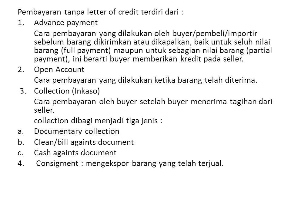 Pembayaran tanpa letter of credit terdiri dari : 1.Advance payment Cara pembayaran yang dilakukan oleh buyer/pembeli/importir sebelum barang dikirimka