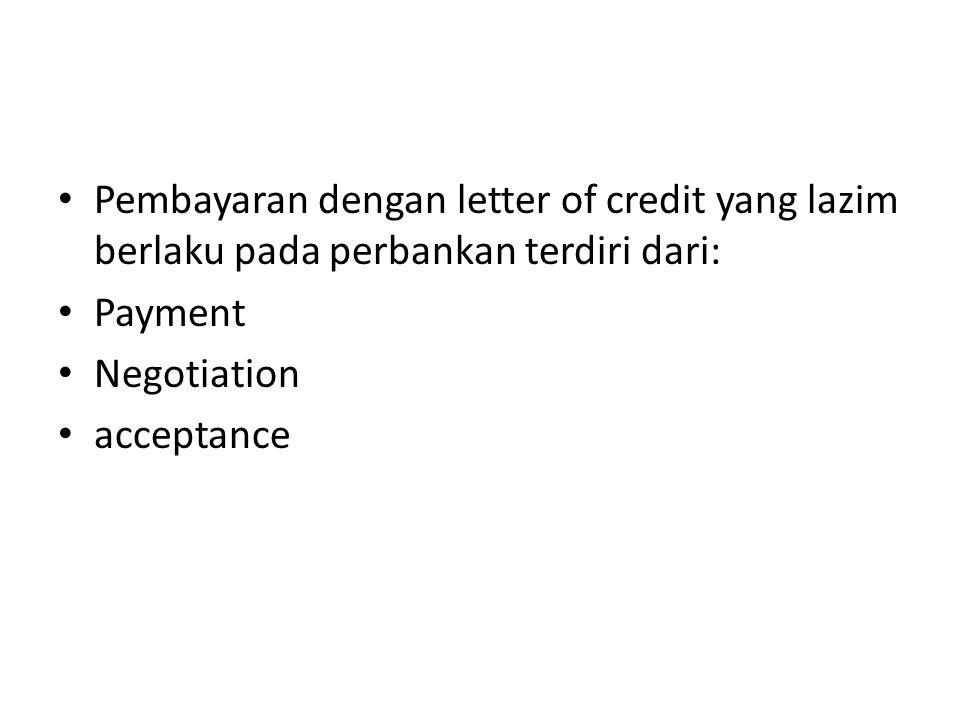 Pembayaran dengan letter of credit yang lazim berlaku pada perbankan terdiri dari: Payment Negotiation acceptance