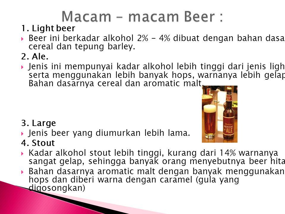 1. Light beer  Beer ini berkadar alkohol 2% - 4% dibuat dengan bahan dasar cereal dan tepung barley. 2. Ale.  Jenis ini mempunyai kadar alkohol lebi