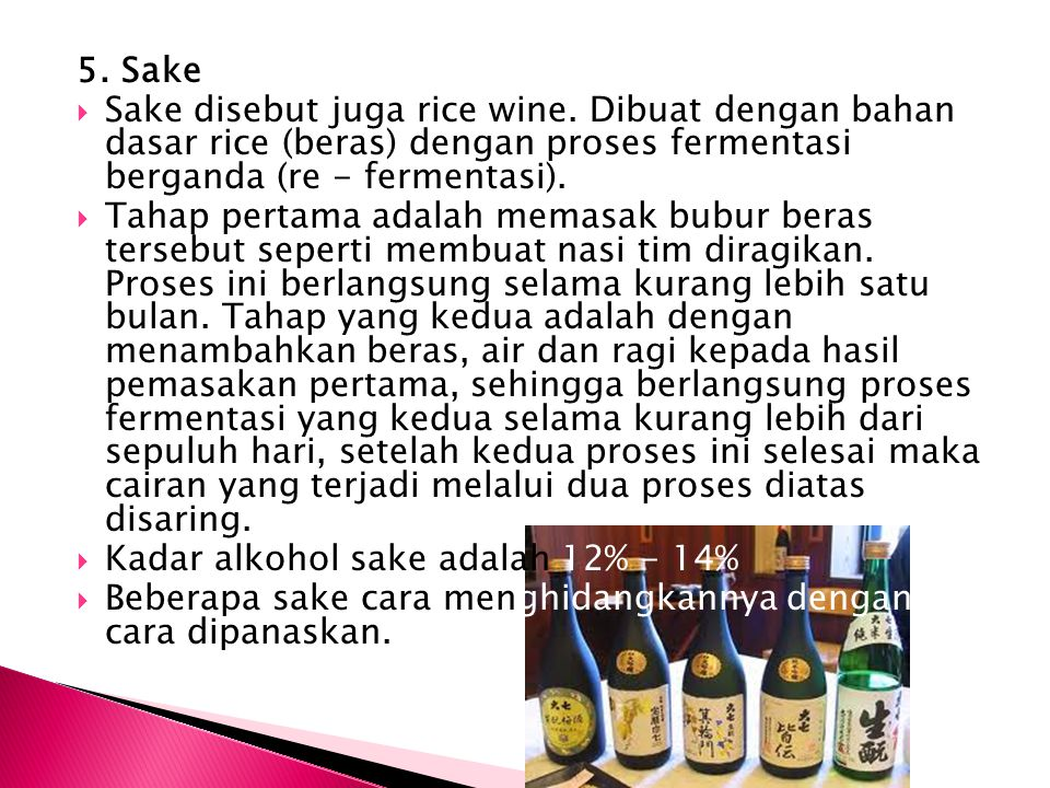 5. Sake  Sake disebut juga rice wine. Dibuat dengan bahan dasar rice (beras) dengan proses fermentasi berganda (re - fermentasi).  Tahap pertama ada