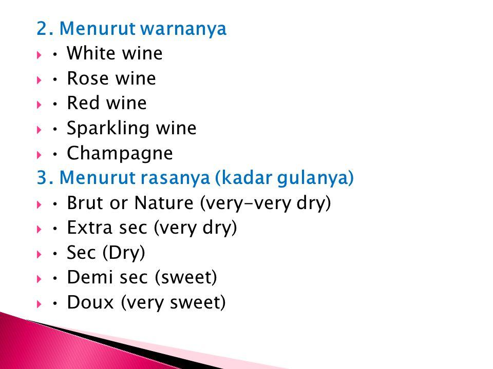 2. Menurut warnanya  White wine  Rose wine  Red wine  Sparkling wine  Champagne 3. Menurut rasanya (kadar gulanya)  Brut or Nature (very-very dr
