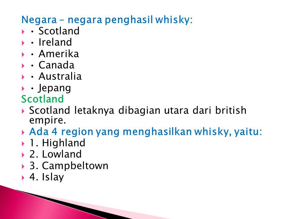 Negara – negara penghasil whisky:  Scotland  Ireland  Amerika  Canada  Australia  Jepang Scotland  Scotland letaknya dibagian utara dari britis