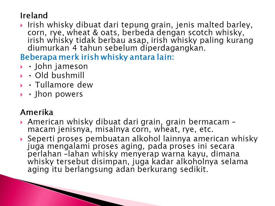 Ireland  Irish whisky dibuat dari tepung grain, jenis malted barley, corn, rye, wheat & oats, berbeda dengan scotch whisky, irish whisky tidak berbau
