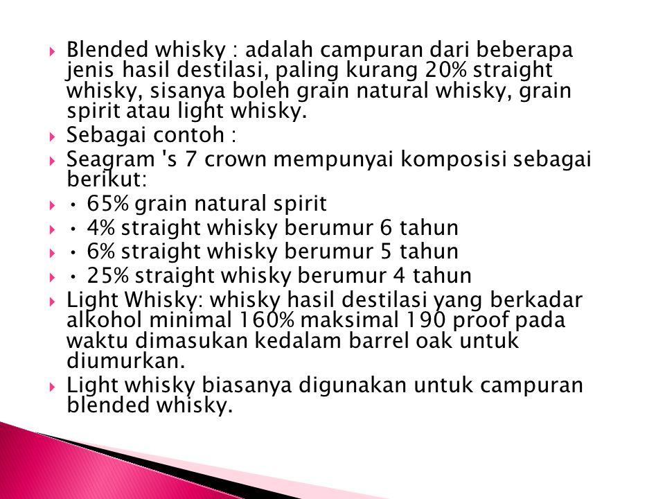  Blended whisky : adalah campuran dari beberapa jenis hasil destilasi, paling kurang 20% straight whisky, sisanya boleh grain natural whisky, grain s