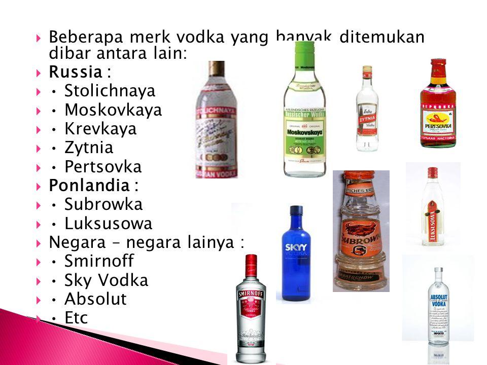  Beberapa merk vodka yang banyak ditemukan dibar antara lain:  Russia :  Stolichnaya  Moskovkaya  Krevkaya  Zytnia  Pertsovka  Ponlandia :  S