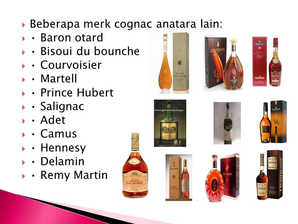  Beberapa merk cognac anatara lain:  Baron otard  Bisoui du bounche  Courvoisier  Martell  Prince Hubert  Salignac  Adet  Camus  Hennesy  D