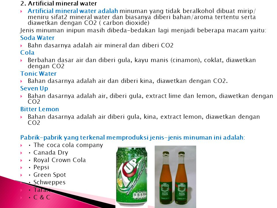 2. Artificial mineral water  Artificial mineral water adalah minuman yang tidak beralkohol dibuat mirip/ meniru sifat2 mineral water dan biasanya dib