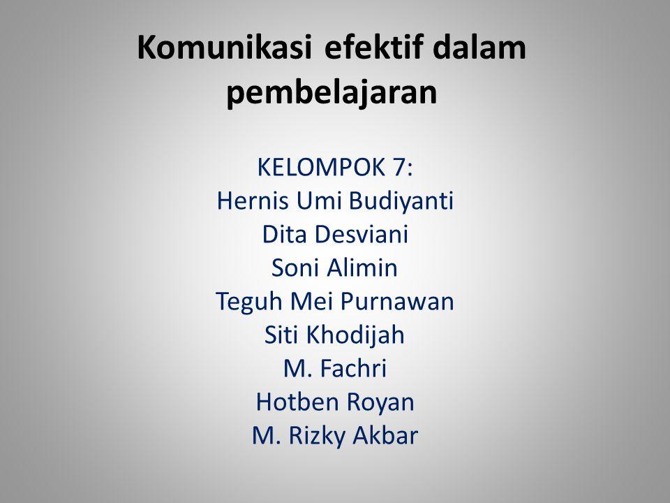 Komunikasi efektif dalam pembelajaran KELOMPOK 7: Hernis Umi Budiyanti Dita Desviani Soni Alimin Teguh Mei Purnawan Siti Khodijah M. Fachri Hotben Roy