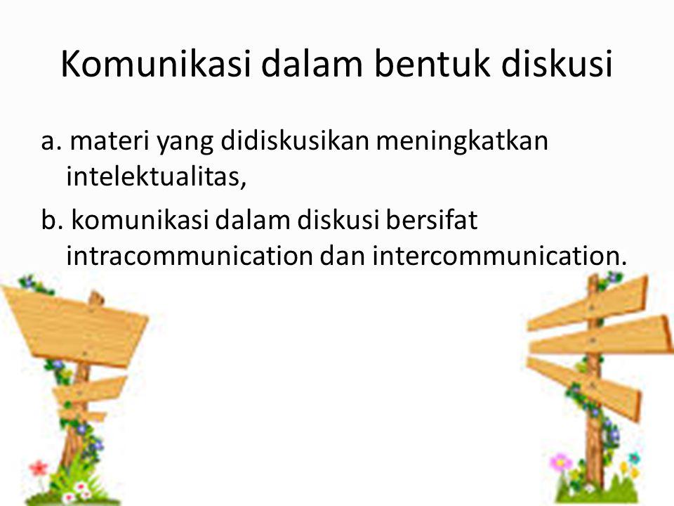 Komunikasi dalam bentuk diskusi a. materi yang didiskusikan meningkatkan intelektualitas, b. komunikasi dalam diskusi bersifat intracommunication dan