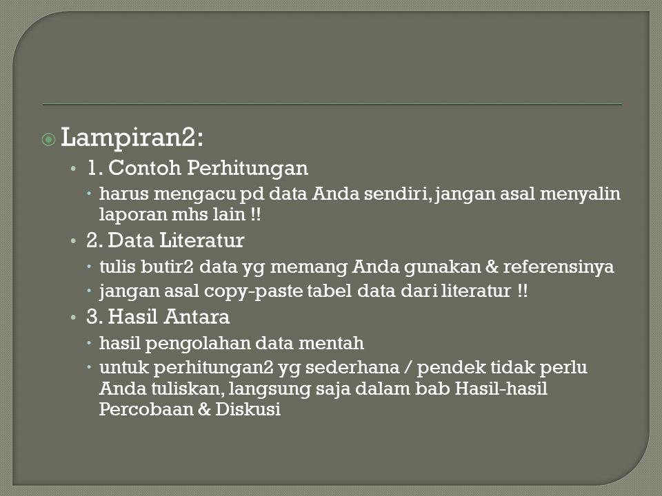  Lampiran2: 1. Contoh Perhitungan  harus mengacu pd data Anda sendiri, jangan asal menyalin laporan mhs lain !! 2. Data Literatur  tulis butir2 dat