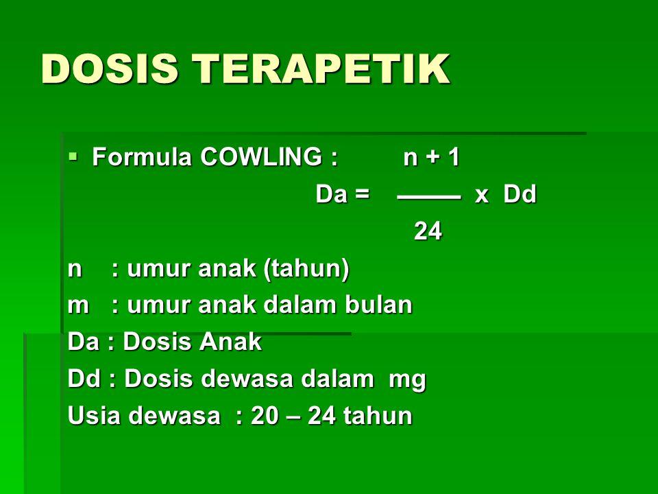 DOSIS TERAPETIK  Formula COWLING : n + 1 Da =  x Dd Da =  x Dd 24 24 n : umur anak (tahun) m : umur anak dalam bulan Da : Dosis Anak Dd : Dos