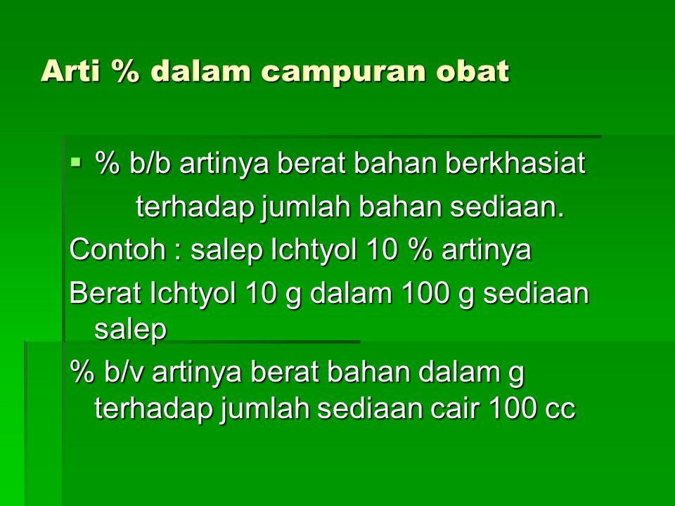 Arti % dalam campuran obat  % b/b artinya berat bahan berkhasiat terhadap jumlah bahan sediaan. terhadap jumlah bahan sediaan. Contoh : salep Ichtyol