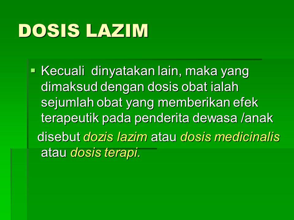 DOSIS LAZIM  Kecuali dinyatakan lain, maka yang dimaksud dengan dosis obat ialah sejumlah obat yang memberikan efek terapeutik pada penderita dewasa