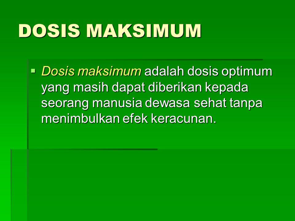 DOSIS MAKSIMUM  Dosis maksimum adalah dosis optimum yang masih dapat diberikan kepada seorang manusia dewasa sehat tanpa menimbulkan efek keracunan.
