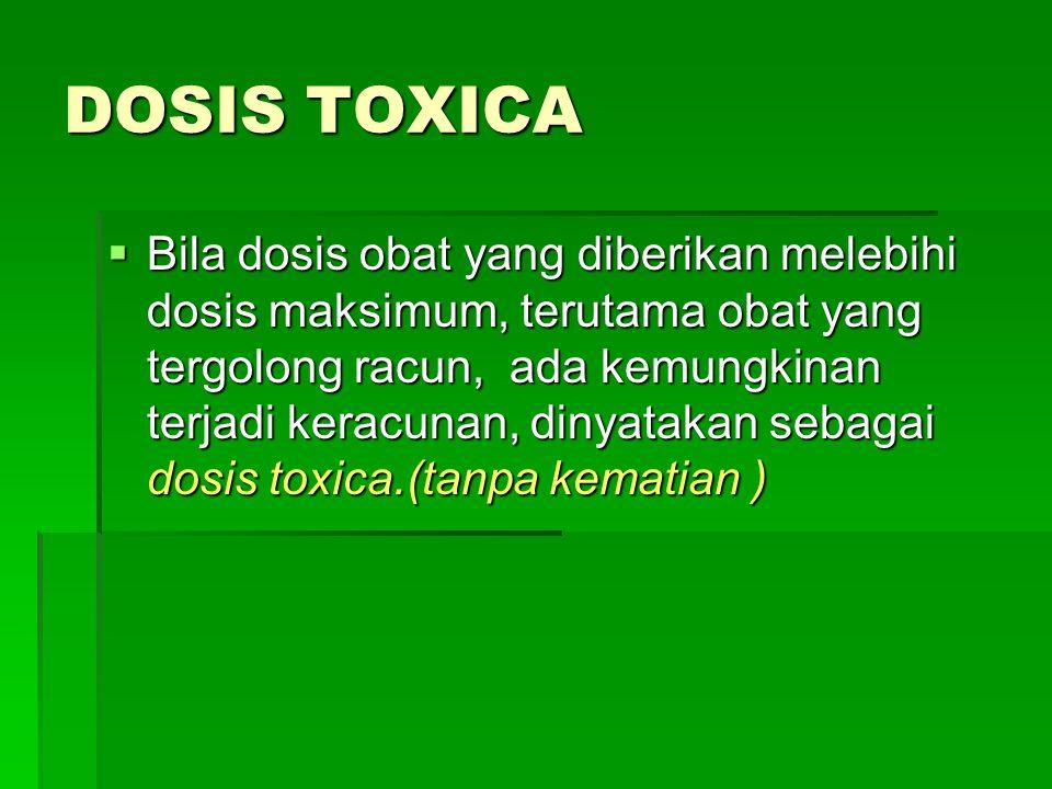 DOSIS TOXICA  Bila dosis obat yang diberikan melebihi dosis maksimum, terutama obat yang tergolong racun, ada kemungkinan terjadi keracunan, dinyatak