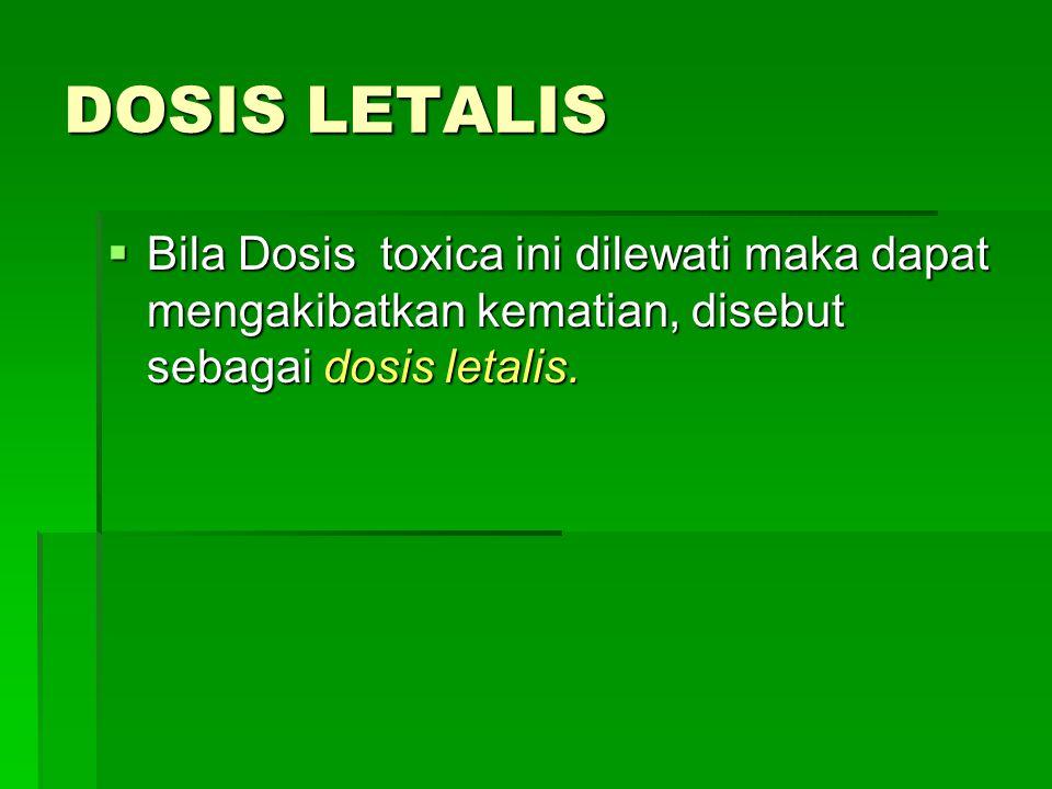 DOSIS LETALIS  Bila Dosis toxica ini dilewati maka dapat mengakibatkan kematian, disebut sebagai dosis letalis.