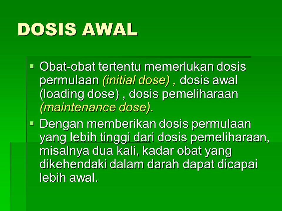 DOSIS AWAL  Obat-obat tertentu memerlukan dosis permulaan (initial dose), dosis awal (loading dose), dosis pemeliharaan (maintenance dose).  Dengan