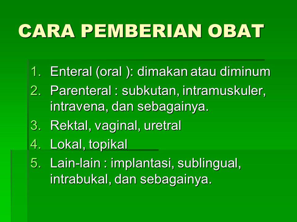 CARA PEMBERIAN OBAT 1.Enteral (oral ): dimakan atau diminum 2.Parenteral : subkutan, intramuskuler, intravena, dan sebagainya. 3.Rektal, vaginal, uret